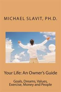 Your Life: An Owner's Guide: Goals, Dreams, Values, Exercise, Money and People