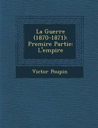 La Guerre (1870-1871): Premi¿re Partie: L'empire