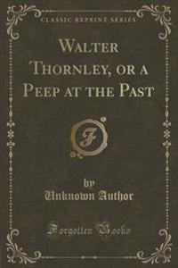 Walter Thornley, or a Peep at the Past (Classic Reprint)