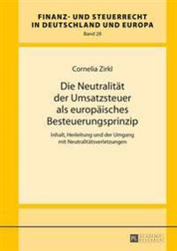Die Neutralitaet Der Umsatzsteuer ALS Europaeisches Besteuerungsprinzip: Inhalt, Herleitung Und Der Umgang Mit Neutralitaetsverletzungen