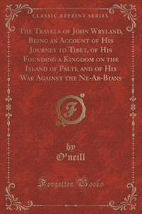 The Travels of John Wryland, Being an Account of His Journey to Tibet, of His Founding a Kingdom on the Island of Palti, and of His War Against the Ne-AR-Bians (Classic Reprint)