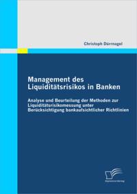 Management des Liquiditatsrisikos in Banken: Analyse und Beurteilung der Methoden zur Liquiditatsrisikomessung unter Berucksichtigung bankaufsichtlicher Richtlinien