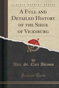 A Full and Detailed History of the Siege of Vicksburg (Classic Reprint)