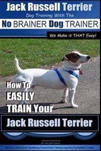 Jack Russell Terrier Dog Training with the No Brainer Dog Trainer We Make It That Easy!: How to Easily Train Your Jack Russell Terrier