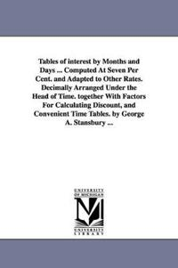 Tables of Interest by Months and Days ... Computed at Seven Per Cent. and Adapted to Other Rates. Decimally Arranged Under the Head of Time. Together with Factors for Calculating Discount, and Convenient Time Tables. by George A. Stansbury ...