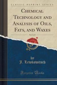Chemical Technology and Analysis of Oils, Fats, and Waxes, Vol. 2 of 2 (Classic Reprint)