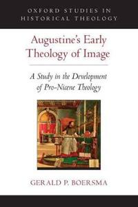 Augustine's Early Theology of Image: A Study in the Development of Pro-Nicene Theology