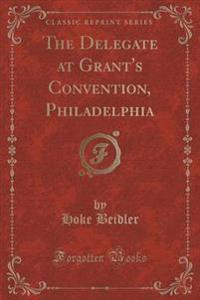 The Delegate at Grant's Convention, Philadelphia (Classic Reprint)
