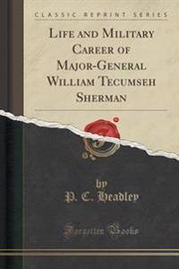 Life and Military Career of Major-General William Tecumseh Sherman (Classic Reprint)