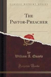 The Pastor-Preacher (Classic Reprint)