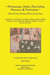 Princesses, Sufis, Dervishes, Martyrs & Feminists: Nine Great Women Poets of the East a Selection of the Poetry of Rabi?a of Basra, Rabi?a Balkhi, Mah