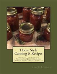 Home Style Canning & Recipes: How to Can Pickled Products, Breads, Cakes, Cobblers, Jams, Jellies, Pies and Other Products