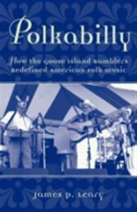 Polkabilly: How the Goose Island Ramblers Redefined American Folk Music Includes CD