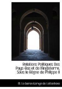 Relations Politiques Des Pays-Bas Et de L'Angleterre, Sous Le R Gne de Philippe II
