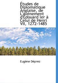 Etudes de Diplomatique Anglaise, de L'Av Nement D' Douard Ler Celui de Henri VII, 1272-1485