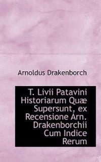 T. LIVII Patavini Historiarum Qu Supersunt, Ex Recensione Arn. Drakenborchii Cum Indice Rerum