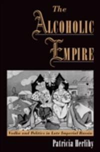 Alcoholic Empire: Vodka & Politics in Late Imperial Russia