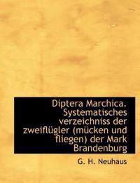 Diptera Marchica. Systematisches Verzeichniss Der Zweiflugler (Mucken Und Fliegen) Der Mark Brandenb