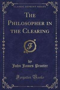 The Philosopher in the Clearing (Classic Reprint)