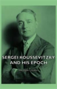 Sergei Koussevitzky And His Epoch