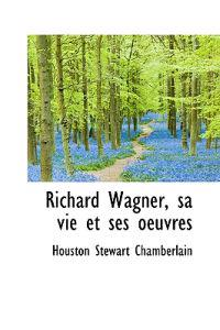 Richard Wagner, Sa Vie Et Ses Oeuvres