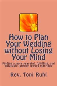 How to Plan Your Wedding Without Losing Your Mind: Finding a More Peaceful, Fulfilling, and Enjoyable Journey Toward Marriage