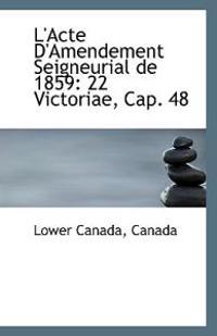 L'Acte D'Amendement Seigneurial de 1859: 22 Victoriae, Cap. 48