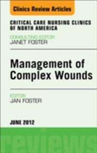 Management of Complex Wounds, An Issue of Critical Care Nursing Clinics - E-Book