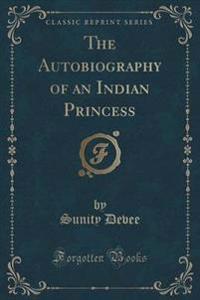 The Autobiography of an Indian Princess (Classic Reprint)