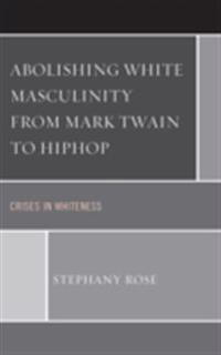 Abolishing White Masculinity from Mark Twain to Hiphop