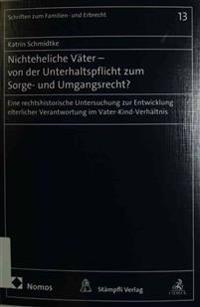 Nichteheliche Vater - Von Der Unterhaltspflicht Zum Sorge- Und Umgangsrecht?: Eine Rechtshistorische Untersuchung Zur Entwicklung Elterlicher Verantwo