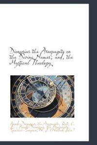 Dionysius the Areopagite on the Divine Names; And, the Mystical Theology