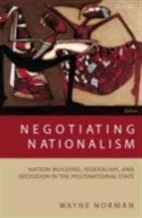 Negotiating Nationalism: Nation-Building, Federalism, and Secession in the Multinational State