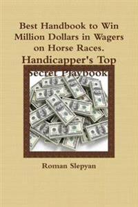 Best Handbook to Win Million Dollars in Wagers on Horse Races. Handicapper's Top Secret Playbook.