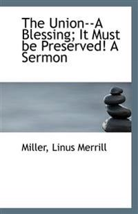 The Union--A Blessing; It Must Be Preserved! a Sermon