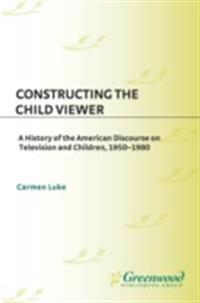 Constructing the Child Viewer: A History of the American Discourse on Television and Children, 1950-1980