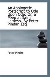An Apologetic PostScript to Ode Upon Ode: Or, a Peep at Saint James's. by Peter Pindar, Esq