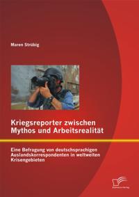 Kriegsreporter zwischen Mythos und Arbeitsrealitat: Eine Befragung von deutschsprachigen Auslandskorrespondenten in weltweiten Krisengebieten