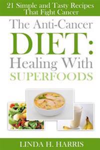 The Anti-Cancer Diet: Healing with Superfoods: 21 Simple and Tasty Recipes That Fight Cancer
