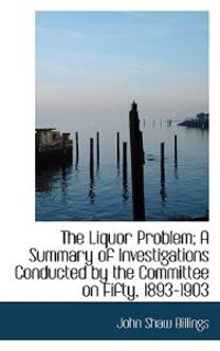 The Liquor Problem; A Summary of Investigations Conducted by the Committee on Fifty, 1893-1903