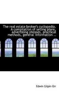The Real Estate Broker's Cyclopedia. a Compilation of Selling Plans, Advertising Phrases, Practical