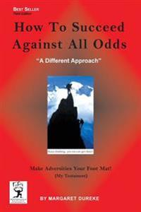 How to Succeed Against All Odds (Third Edition): Make Adversities Your Foot Mat! (My Testament)