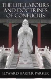 Life, Labours and Doctrines of Confucius (Unabridged)