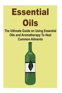 Essential Oils: The Ultimate Guide on Using Essential Oils and Aromatherapy to Heal Common Ailments: (Essential Oils, Essential Oils f