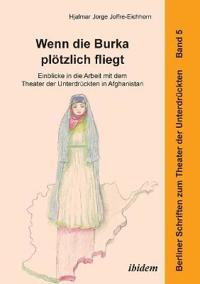 Wenn Die Burka Pl tzlich Fliegt - Einblicke in Die Arbeit Mit Dem Theater Der Unterdr ckten in Afghanistan.