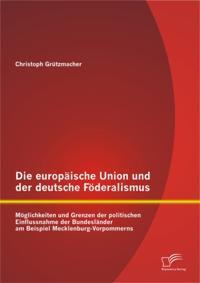 Die europaische Union und der deutsche Foderalismus: Moglichkeiten und Grenzen der politischen Einflussnahme der Bundeslander am Beispiel Mecklenburg-Vorpommerns