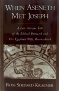 When Aseneth Met Joseph: A Late Antique Tale of the Biblical Patriarch and His Egyptian Wife, Reconsidered