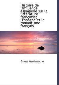 Histoire de L'Influence Espagnole Sur La Litt Rature Fran Aise; L'Espagne Et Le Romantisme Fran Ais