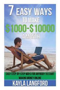7 Easy Ways to Make 1000 - 10000 a Month: Easy Step-By-Step Ways for Anybody to Start Making Money Online