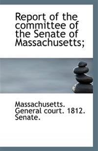 Report of the Committee of the Senate of Massachusetts;